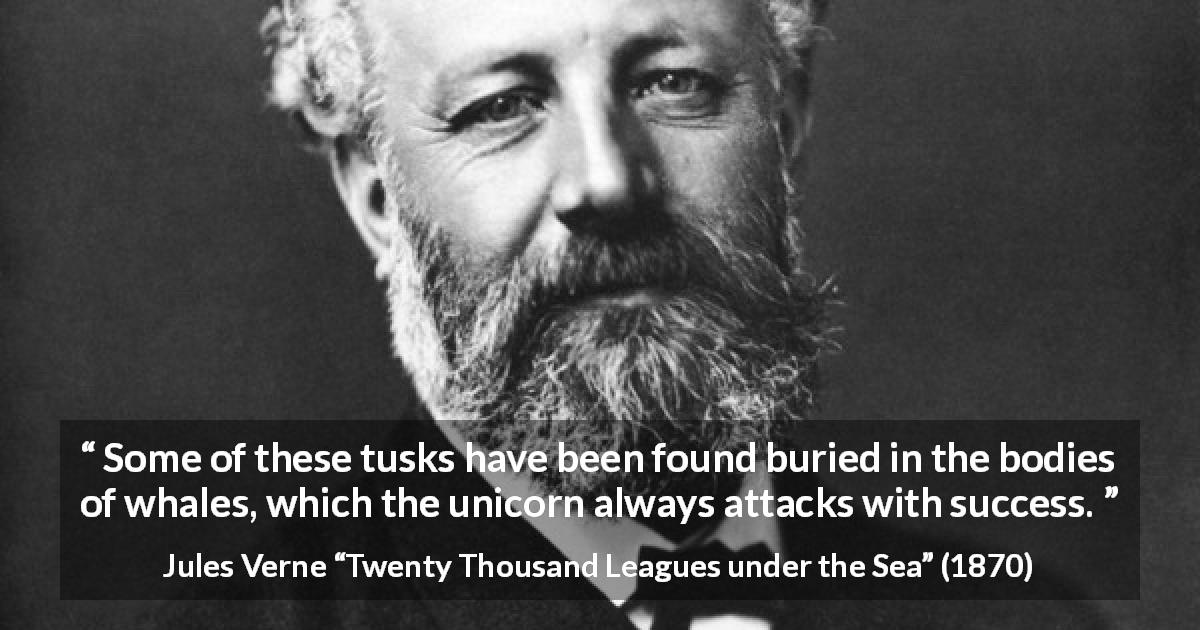 "Jules Verne about whale (""Twenty Thousand Leagues under the Sea"", 1870) - Some of these tusks have been found buried in the bodies of whales, which the unicorn always attacks with success."