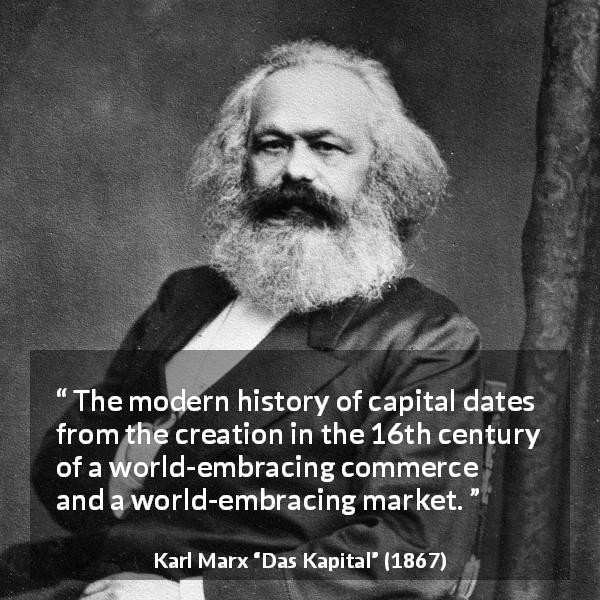 "Karl Marx about capital (""Das Kapital"", 1867) - The modern history of capital dates from the creation in the 16th century of a world-embracing commerce and a world-embracing market."