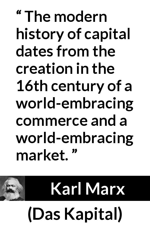 Karl Marx quote about capital from Das Kapital (1867) - The modern history of capital dates from the creation in the 16th century of a world-embracing commerce and a world-embracing market.