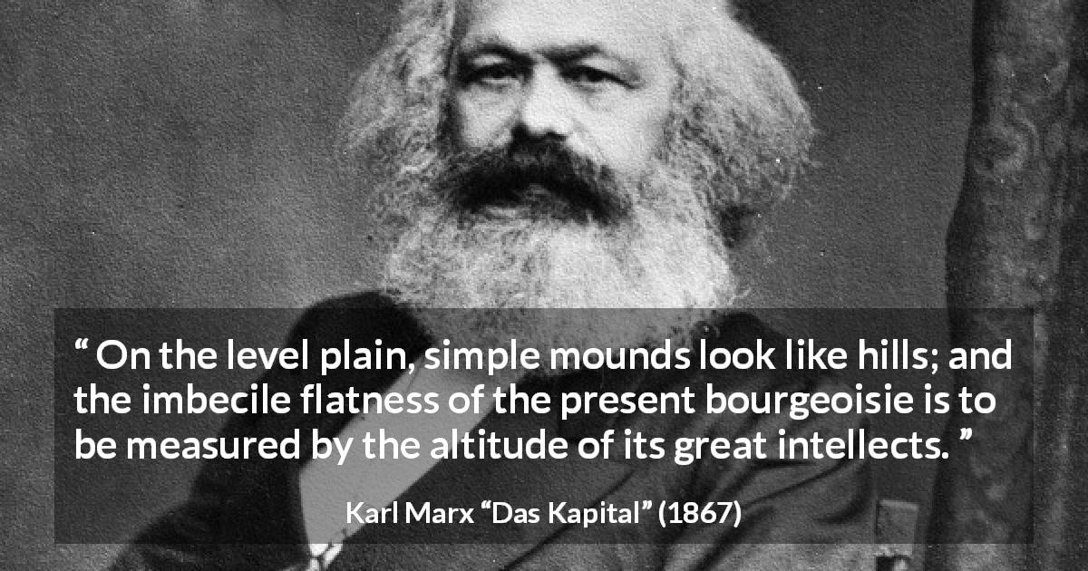 "Karl Marx about intellect (""Das Kapital"", 1867) - On the level plain, simple mounds look like hills; and the imbecile flatness of the present bourgeoisie is to be measured by the altitude of its great intellects."