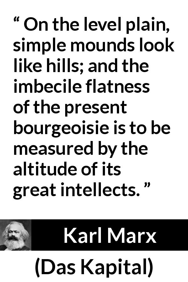 Karl Marx quote about intellect from Das Kapital (1867) - On the level plain, simple mounds look like hills; and the imbecile flatness of the present bourgeoisie is to be measured by the altitude of its great intellects.