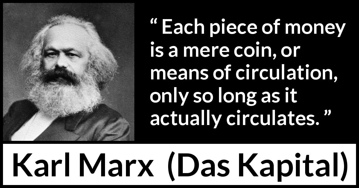 "Karl Marx about money (""Das Kapital"", 1867) - Each piece of money is a mere coin, or means of circulation, only so long as it actually circulates."