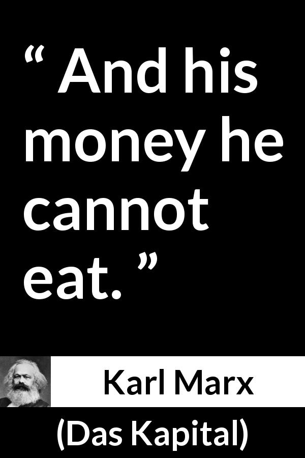 "Karl Marx about money (""Das Kapital"", 1867) - And his money he cannot eat."