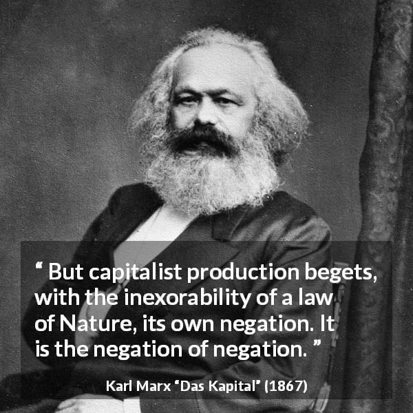 "Karl Marx about nature (""Das Kapital"", 1867) - But capitalist production begets, with the inexorability of a law of Nature, its own negation. It is the negation of negation."