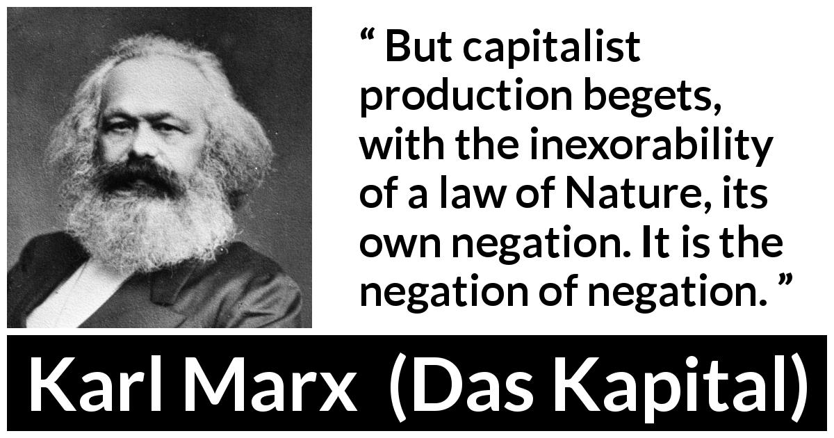 Karl Marx quote about nature from Das Kapital (1867) - But capitalist production begets, with the inexorability of a law of Nature, its own negation. It is the negation of negation.