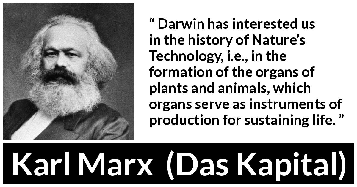 Karl Marx - Das Kapital - Darwin has interested us in the history of Nature's Technology, i.e., in the formation of the organs of plants and animals, which organs serve as instruments of production for sustaining life.