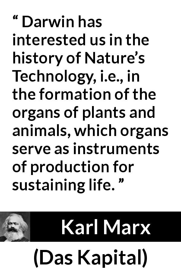 Karl Marx quote about nature from Das Kapital (1867) - Darwin has interested us in the history of Nature's Technology, i.e., in the formation of the organs of plants and animals, which organs serve as instruments of production for sustaining life.