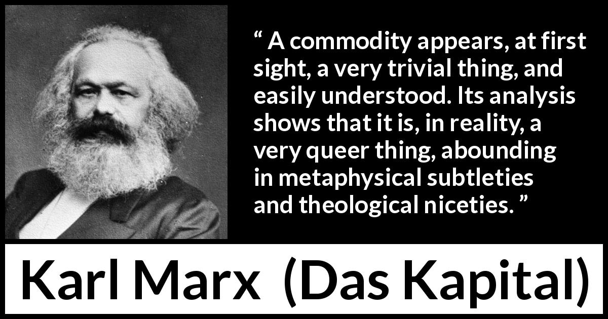 "Karl Marx about philosophy (""Das Kapital"", 1867) - A commodity appears, at first sight, a very trivial thing, and easily understood. Its analysis shows that it is, in reality, a very queer thing, abounding in metaphysical subtleties and theological niceties."