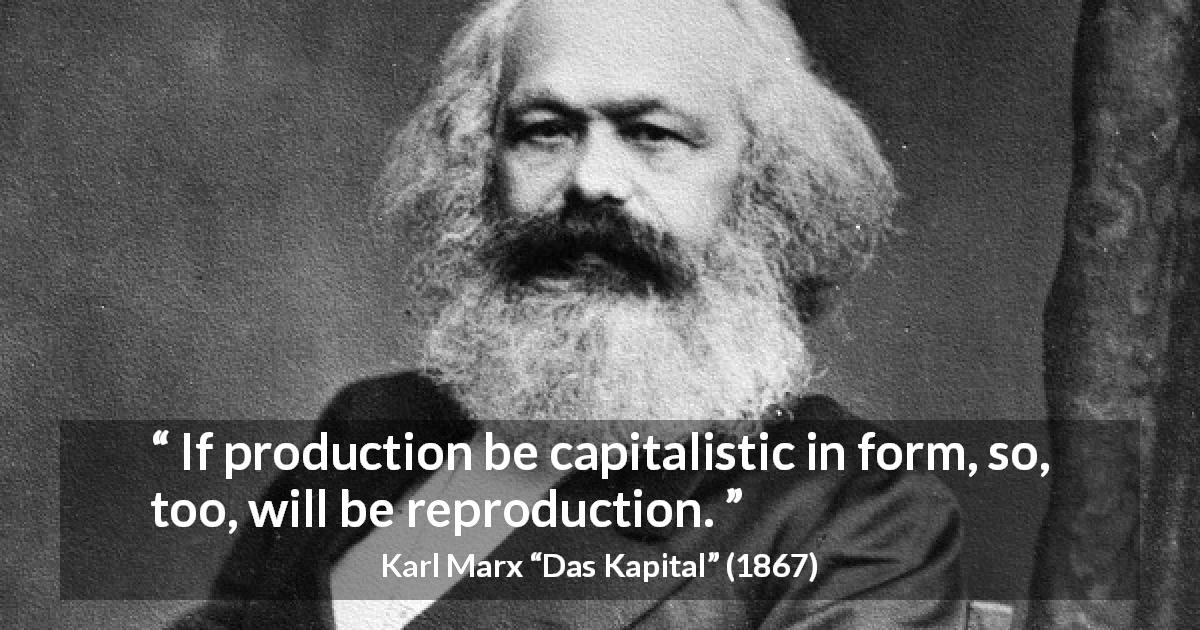 "Karl Marx about reproduction (""Das Kapital"", 1867) - If production be capitalistic in form, so, too, will be reproduction."