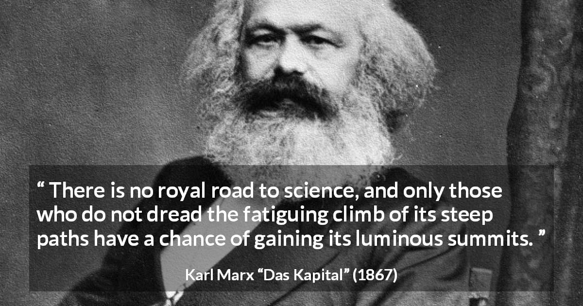 "Karl Marx about science (""Das Kapital"", 1867) - There is no royal road to science, and only those who do not dread the fatiguing climb of its steep paths have a chance of gaining its luminous summits."