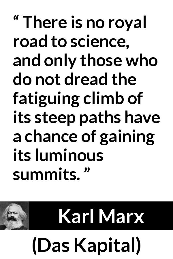 Karl Marx quote about science from Das Kapital (1867) - There is no royal road to science, and only those who do not dread the fatiguing climb of its steep paths have a chance of gaining its luminous summits.