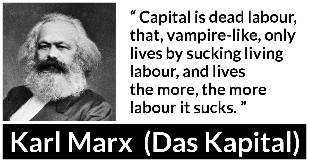 "Karl Marx about work (""Das Kapital"", 1867) - Capital is dead labour, that, vampire-like, only lives by sucking living labour, and lives the more, the more labour it sucks."