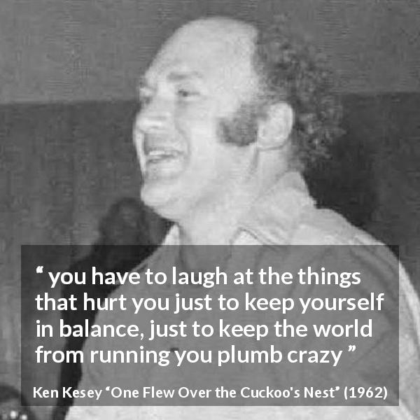 "Ken Kesey about pain (""One Flew Over the Cuckoo's Nest"", 1962) - you have to laugh at the things that hurt you just to keep yourself in balance, just to keep the world from running you plumb crazy"