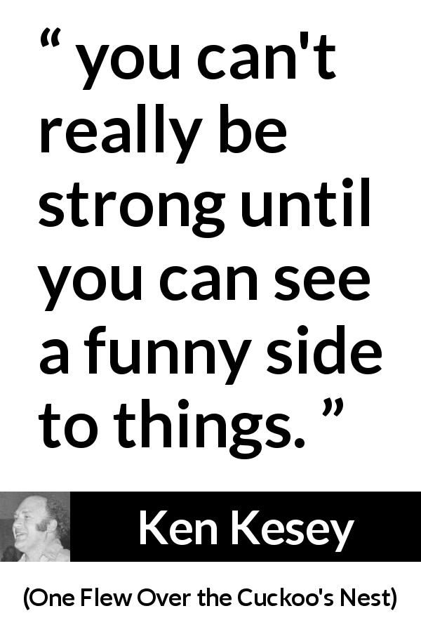 "Ken Kesey about strength (""One Flew Over the Cuckoo's Nest"", 1962) - you can't really be strong until you can see a funny side to things."