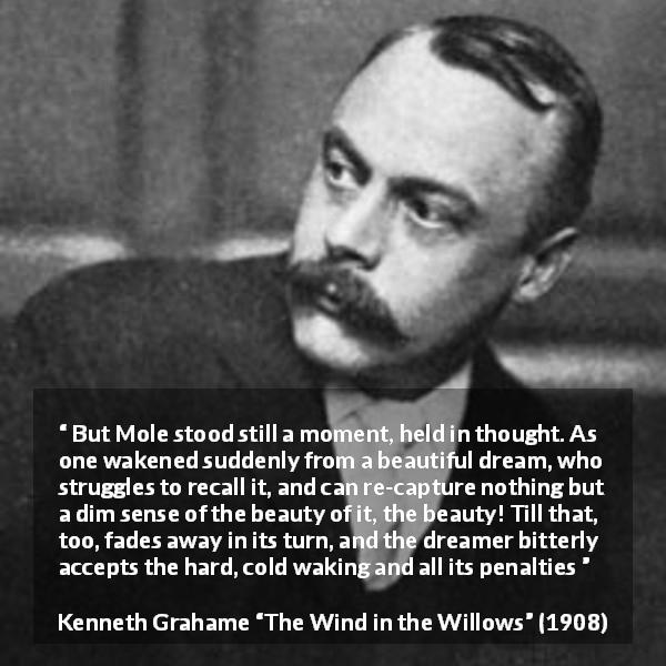 "Kenneth Grahame about dream (""The Wind in the Willows"", 1908) - But Mole stood still a moment, held in thought. As one wakened suddenly from a beautiful dream, who struggles to recall it, and can re-capture nothing but a dim sense of the beauty of it, the beauty! Till that, too, fades away in its turn, and the dreamer bitterly accepts the hard, cold waking and all its penalties"