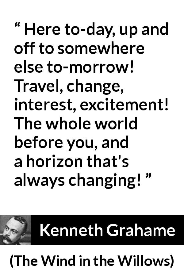 Kenneth Grahame quote about excitement from The Wind in the Willows (1908) - Here to-day, up and off to somewhere else to-morrow! Travel, change, interest, excitement! The whole world before you, and a horizon that's always changing!