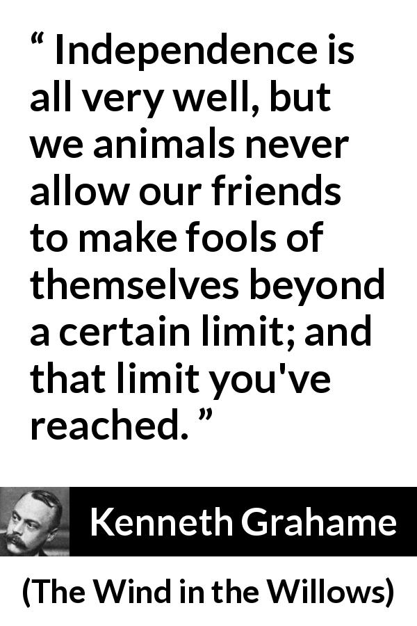 "Kenneth Grahame about limit (""The Wind in the Willows"", 1908) - Independence is all very well, but we animals never allow our friends to make fools of themselves beyond a certain limit; and that limit you've reached."