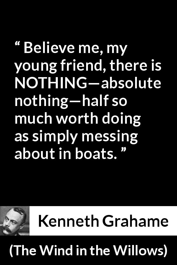"Kenneth Grahame about mess (""The Wind in the Willows"", 1908) - Believe me, my young friend, there is NOTHING—absolute nothing—half so much worth doing as simply messing about in boats."