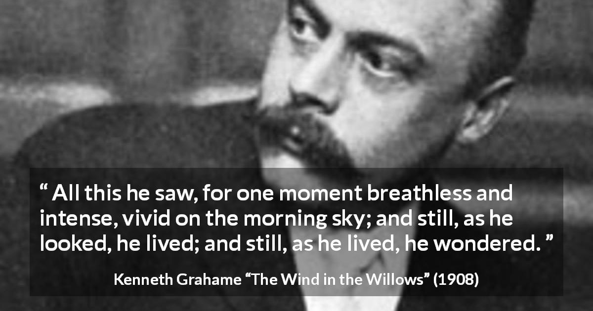 "Kenneth Grahame about morning (""The Wind in the Willows"", 1908) - All this he saw, for one moment breathless and intense, vivid on the morning sky; and still, as he looked, he lived; and still, as he lived, he wondered."