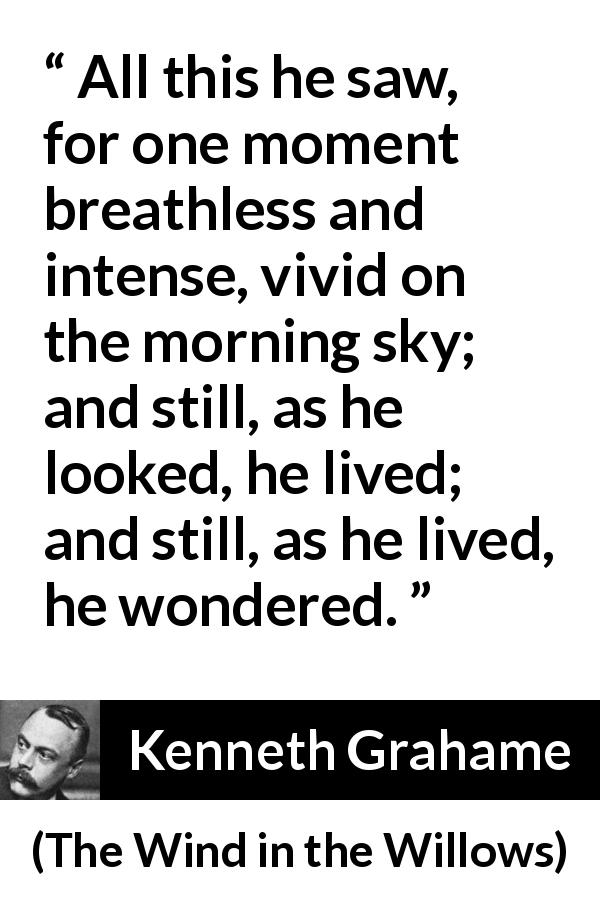 Kenneth Grahame - The Wind in the Willows - All this he saw, for one moment breathless and intense, vivid on the morning sky; and still, as he looked, he lived; and still, as he lived, he wondered.