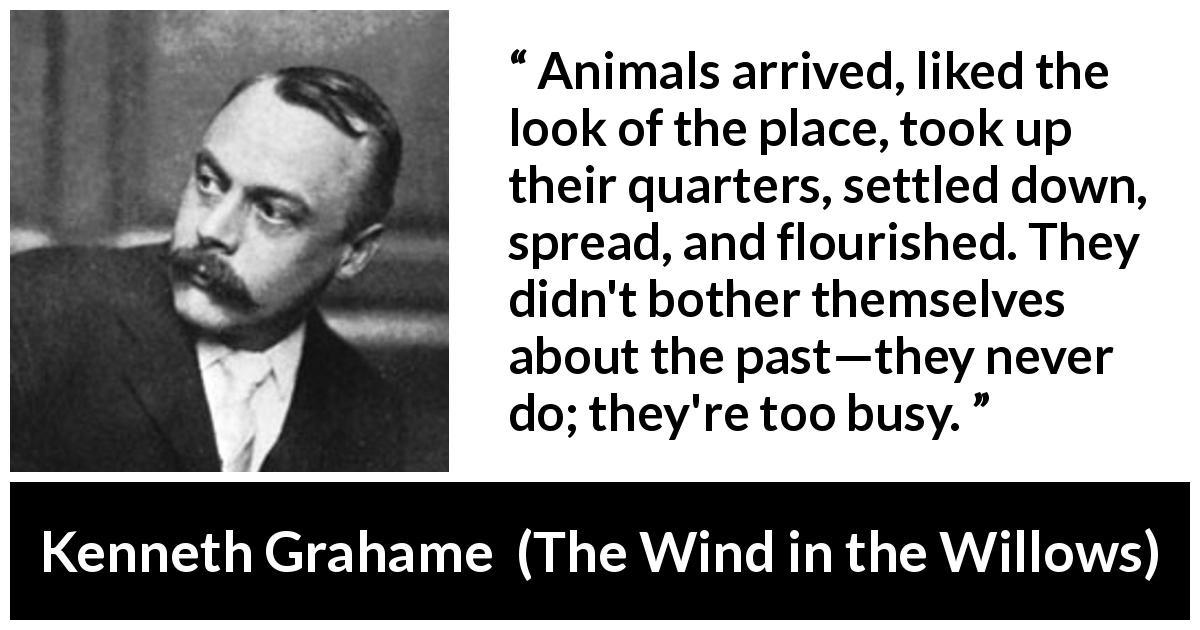 "Kenneth Grahame about past (""The Wind in the Willows"", 1908) - Animals arrived, liked the look of the place, took up their quarters, settled down, spread, and flourished. They didn't bother themselves about the past—they never do; they're too busy."