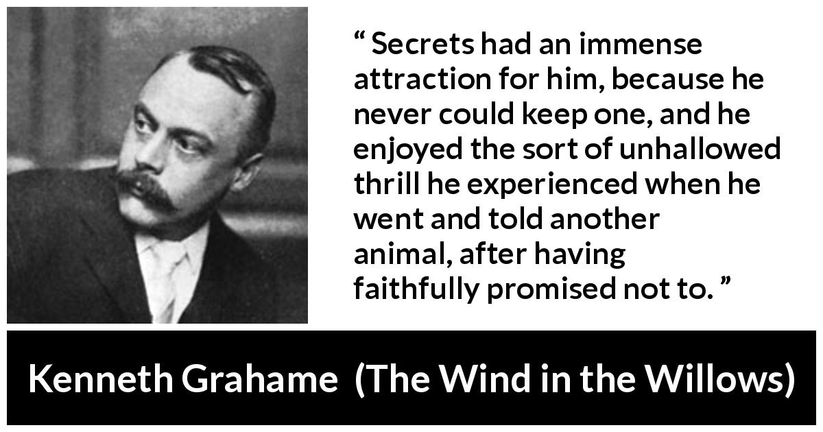 "Kenneth Grahame about promise (""The Wind in the Willows"", 1908) - Secrets had an immense attraction for him, because he never could keep one, and he enjoyed the sort of unhallowed thrill he experienced when he went and told another animal, after having faithfully promised not to."