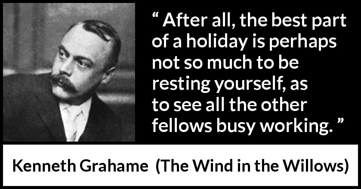 Kenneth Grahame - The Wind in the Willows - After all, the best part of a holiday is perhaps not so much to be resting yourself, as to see all the other fellows busy working.