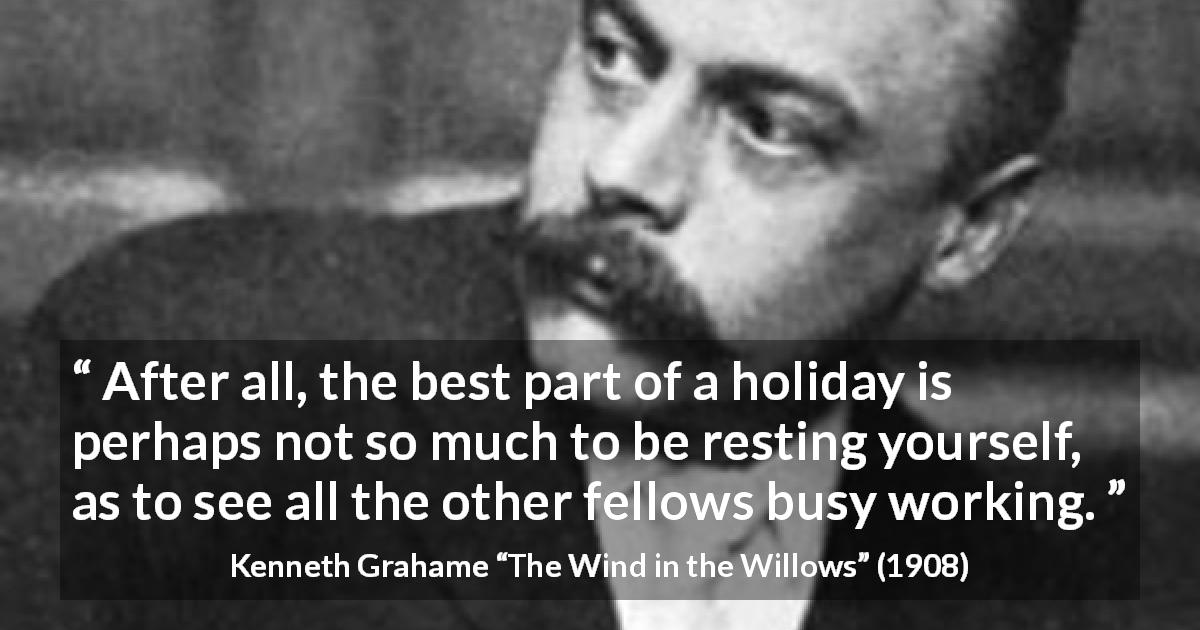 Kenneth Grahame quote about rest from The Wind in the Willows - After all, the best part of a holiday is perhaps not so much to be resting yourself, as to see all the other fellows busy working.