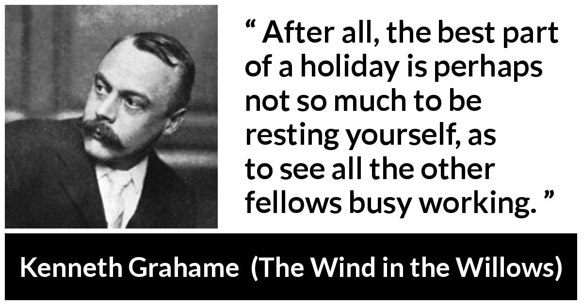 Kenneth Grahame quote about rest from The Wind in the Willows (1908) - After all, the best part of a holiday is perhaps not so much to be resting yourself, as to see all the other fellows busy working.