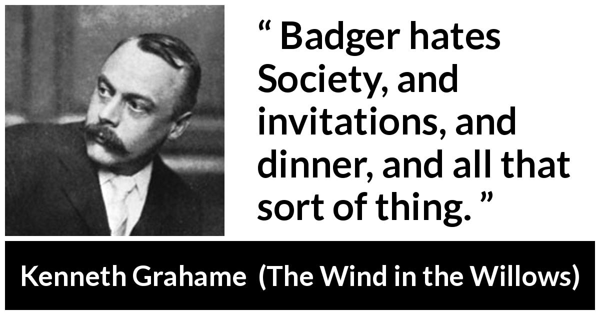 Kenneth Grahame - The Wind in the Willows - Badger hates Society, and invitations, and dinner, and all that sort of thing.