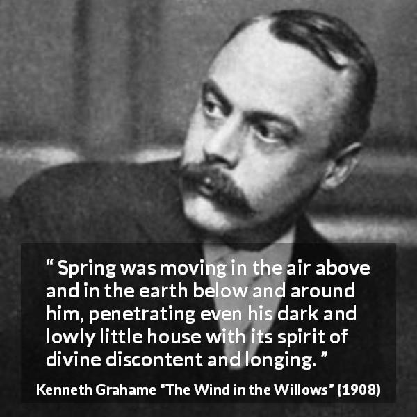 Kenneth Grahame quote about spring from The Wind in the Willows (1908) - Spring was moving in the air above and in the earth below and around him, penetrating even his dark and lowly little house with its spirit of divine discontent and longing.