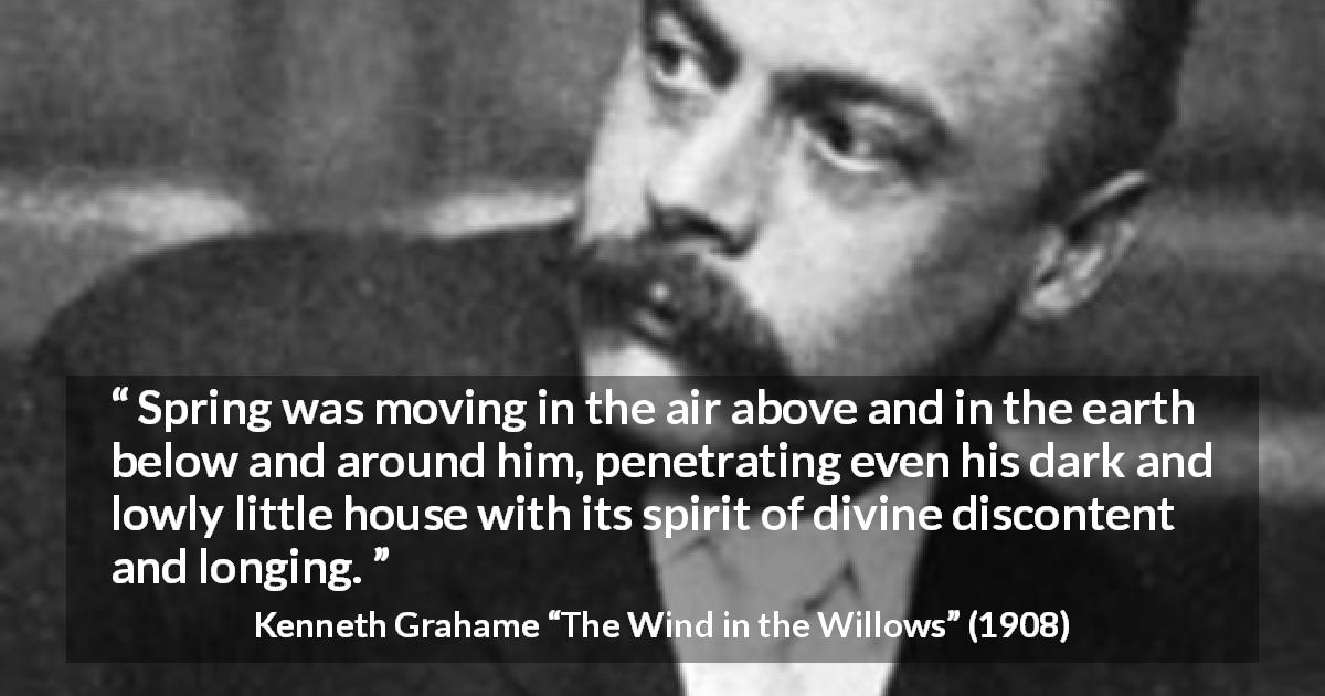 "Kenneth Grahame about spring (""The Wind in the Willows"", 1908) - Spring was moving in the air above and in the earth below and around him, penetrating even his dark and lowly little house with its spirit of divine discontent and longing."