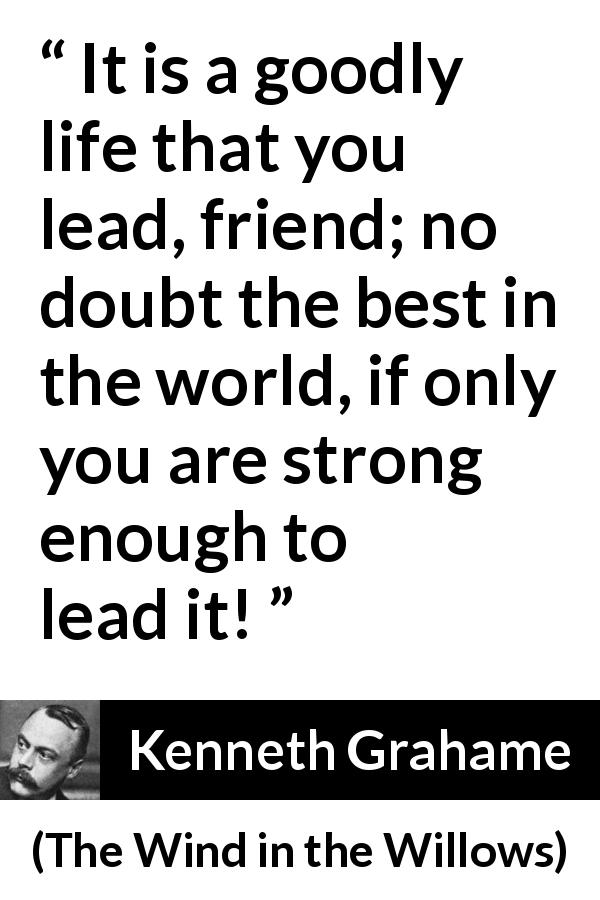 "Kenneth Grahame about strength (""The Wind in the Willows"", 1908) - It is a goodly life that you lead, friend; no doubt the best in the world, if only you are strong enough to lead it!"