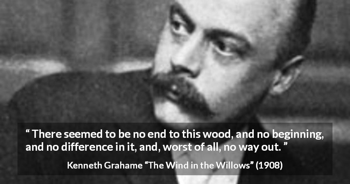 "Kenneth Grahame about way (""The Wind in the Willows"", 1908) - There seemed to be no end to this wood, and no beginning, and no difference in it, and, worst of all, no way out."