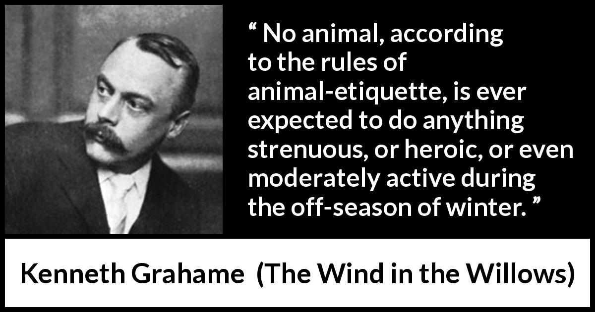 "Kenneth Grahame about winter (""The Wind in the Willows"", 1908) - No animal, according to the rules of animal-etiquette, is ever expected to do anything strenuous, or heroic, or even moderately active during the off-season of winter."