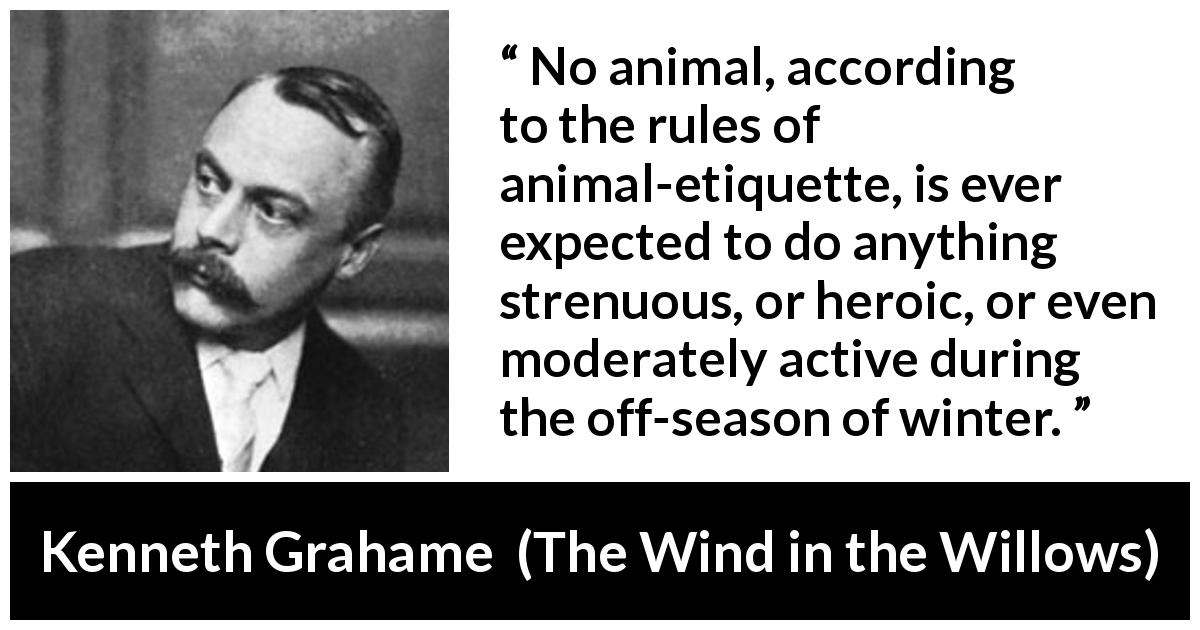 Kenneth Grahame - The Wind in the Willows - No animal, according to the rules of animal-etiquette, is ever expected to do anything strenuous, or heroic, or even moderately active during the off-season of winter.
