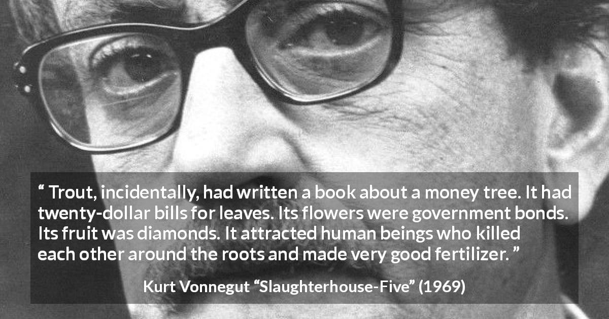 "Kurt Vonnegut about attraction (""Slaughterhouse-Five"", 1969) - Trout, incidentally, had written a book about a money tree. It had twenty-dollar bills for leaves. Its flowers were government bonds. Its fruit was diamonds. It attracted human beings who killed each other around the roots and made very good fertilizer."