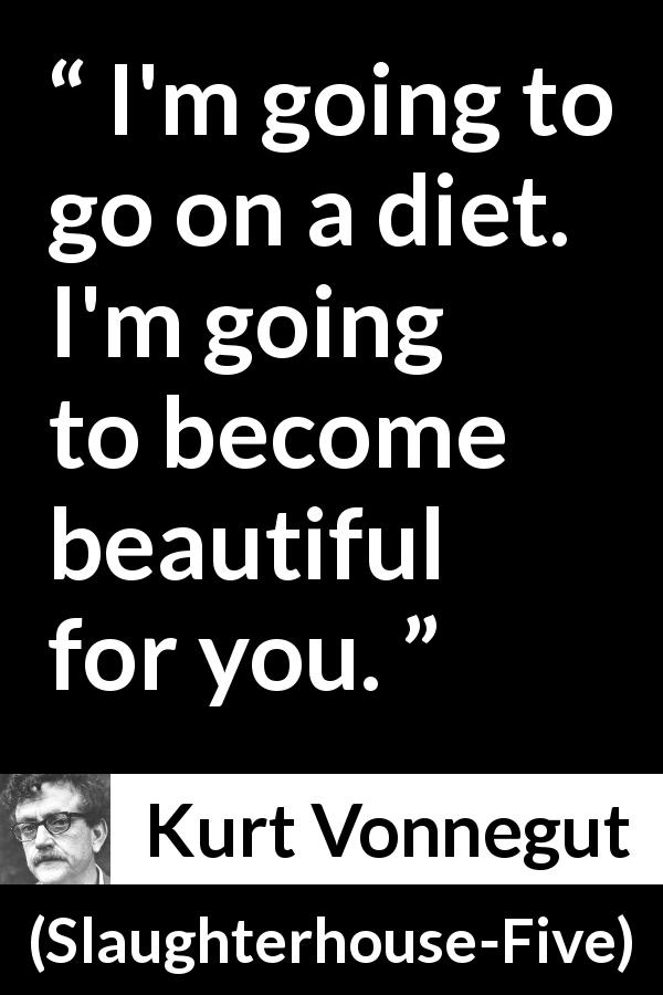 "Kurt Vonnegut about beauty (""Slaughterhouse-Five"", 1969) - I'm going to go on a diet. I'm going to become beautiful for you."
