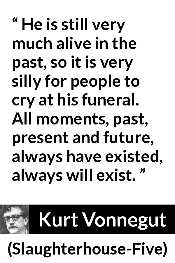 Kurt Vonnegut quote about death from Slaughterhouse-Five (1969) - He is still very much alive in the past, so it is very silly for people to cry at his funeral. All moments, past, present and future, always have existed, always will exist.