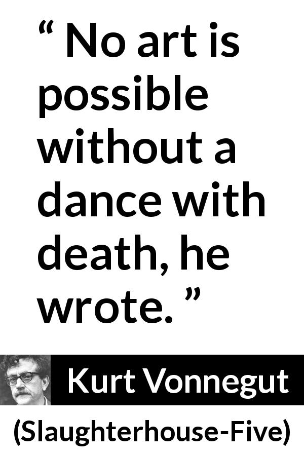 "Kurt Vonnegut about death (""Slaughterhouse-Five"", 1969) - No art is possible without a dance with death, he wrote."