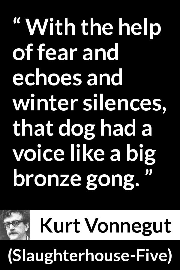 Kurt Vonnegut - Slaughterhouse-Five - With the help of fear and echoes and winter silences, that dog had a voice like a big bronze gong.