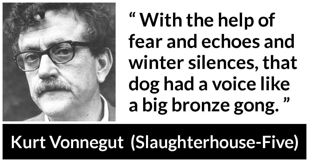 "Kurt Vonnegut about fear (""Slaughterhouse-Five"", 1969) - With the help of fear and echoes and winter silences, that dog had a voice like a big bronze gong."