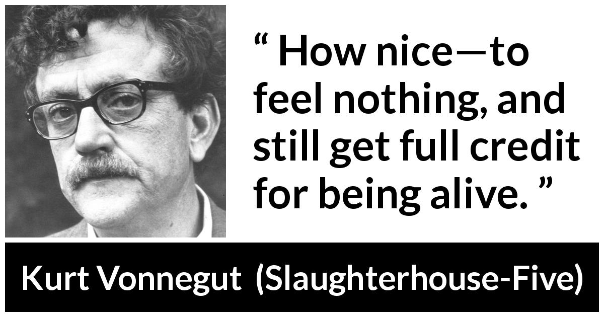 "Kurt Vonnegut about feeling (""Slaughterhouse-Five"", 1969) - How nice—to feel nothing, and still get full credit for being alive."