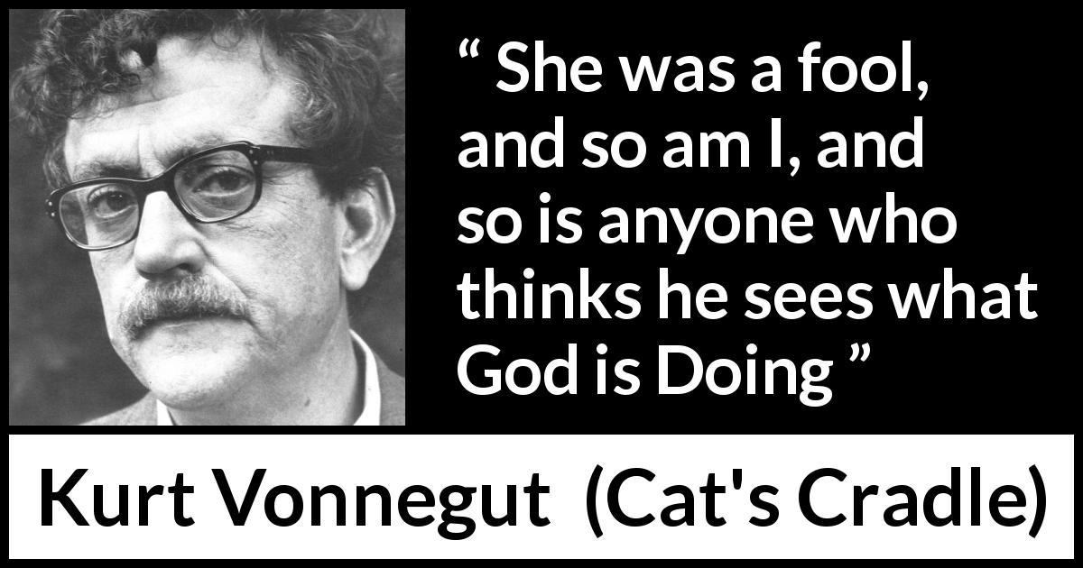 "Kurt Vonnegut about foolishness (""Cat's Cradle"", 1963) - She was a fool, and so am I, and so is anyone who thinks he sees what God is Doing"