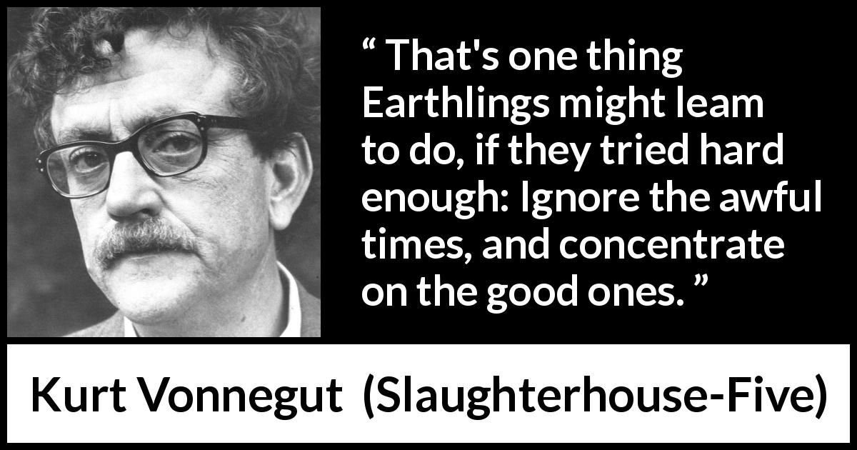 "Kurt Vonnegut about good (""Slaughterhouse-Five"", 1969) - That's one thing Earthlings might leam to do, if they tried hard enough: Ignore the awful times, and concentrate on the good ones."