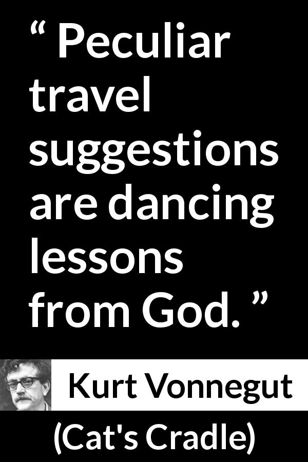 Kurt Vonnegut quote about lesson from Cat's Cradle - Peculiar travel suggestions are dancing lessons from God.