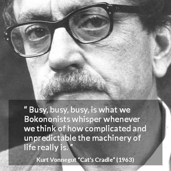 "Kurt Vonnegut about life (""Cat's Cradle"", 1963) - Busy, busy, busy, is what we Bokononists whisper whenever we think of how complicated and unpredictable the machinery of life really is."