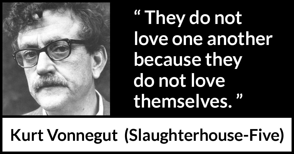 Kurt Vonnegut quote about love from Slaughterhouse-Five (1969) - They do not love one another because they do not love themselves.