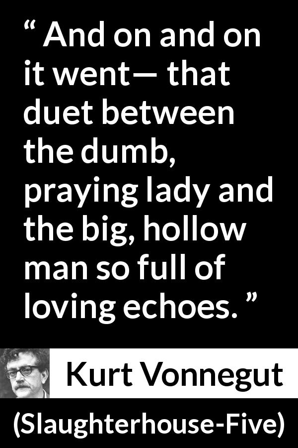 "Kurt Vonnegut about love (""Slaughterhouse-Five"", 1969) - And on and on it went— that duet between the dumb, praying lady and the big, hollow man so full of loving echoes."