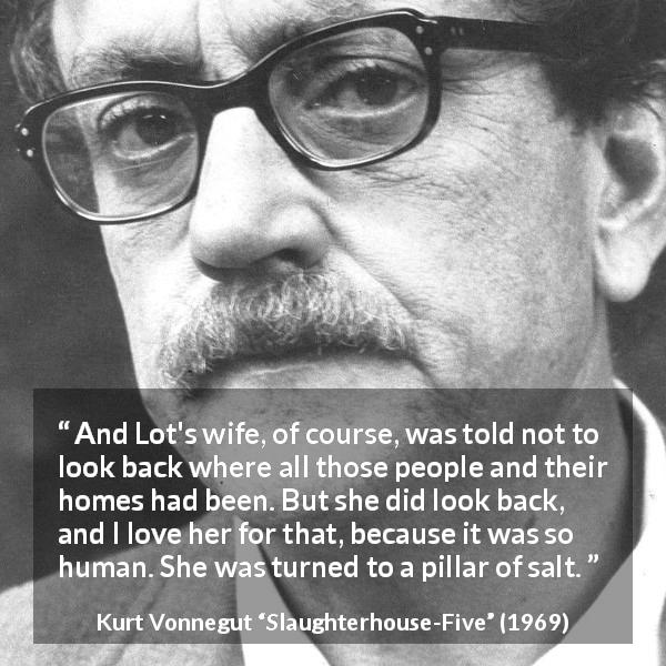 Kurt Vonnegut quote about love from Slaughterhouse-Five (1969) - And Lot's wife, of course, was told not to look back where all those people and their homes had been. But she did look back, and I love her for that, because it was so human. She was turned to a pillar of salt.